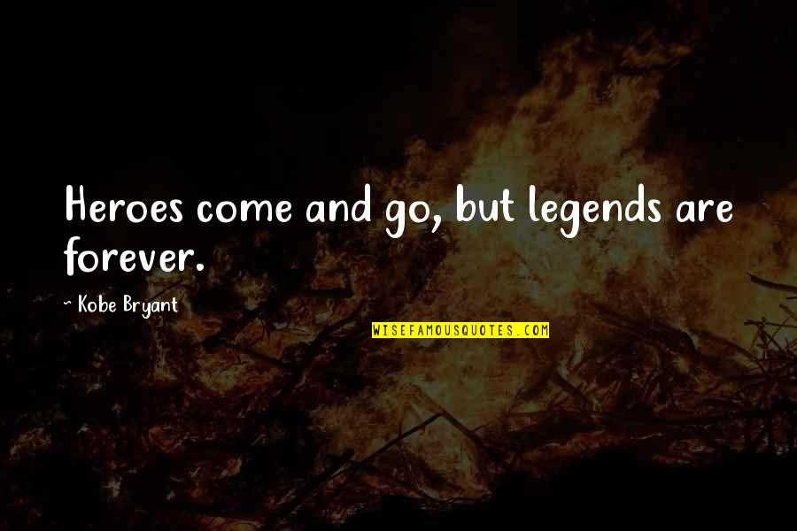 Heroes And Legends Quotes By Kobe Bryant: Heroes come and go, but legends are forever.
