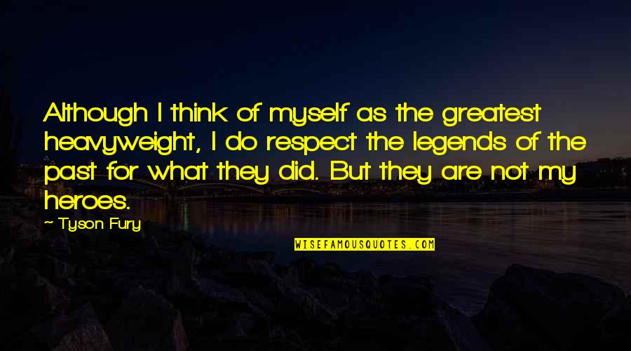 Heroes And Legends Quotes By Tyson Fury: Although I think of myself as the greatest