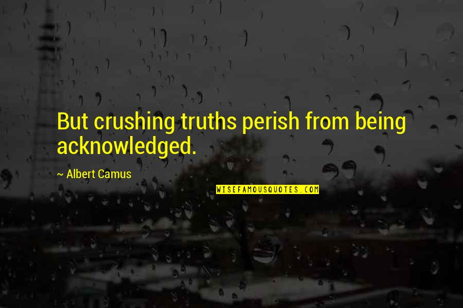 Heroes Of Newerth Gladiator Quotes By Albert Camus: But crushing truths perish from being acknowledged.