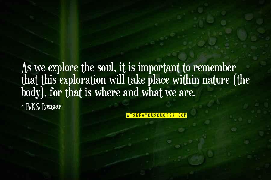 Heroicised Quotes By B.K.S. Iyengar: As we explore the soul, it is important