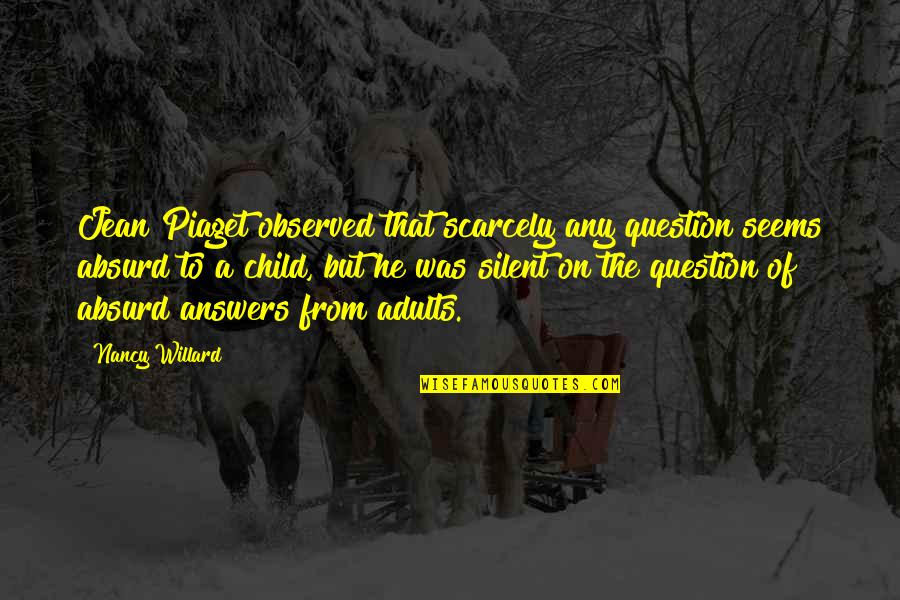 Heroicised Quotes By Nancy Willard: Jean Piaget observed that scarcely any question seems