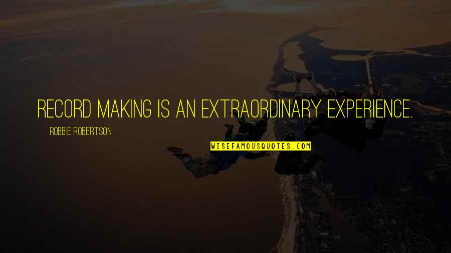 Heroicised Quotes By Robbie Robertson: Record making is an extraordinary experience.