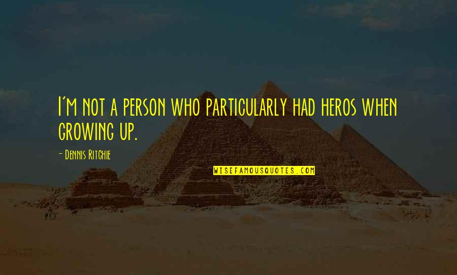 Heros Quotes By Dennis Ritchie: I'm not a person who particularly had heros