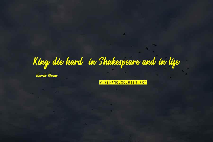 Heros Quotes By Harold Bloom: King die hard, in Shakespeare and in life.