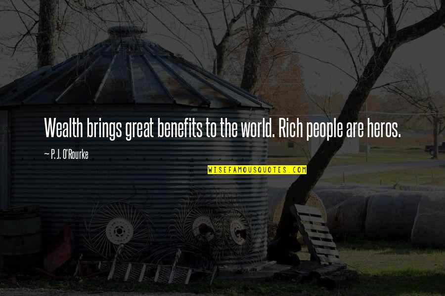 Heros Quotes By P. J. O'Rourke: Wealth brings great benefits to the world. Rich