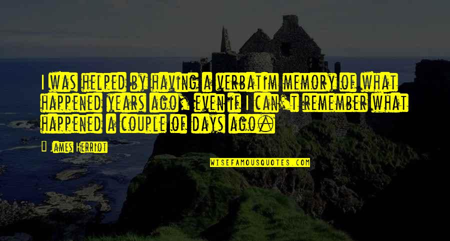 Herriot Quotes By James Herriot: I was helped by having a verbatim memory