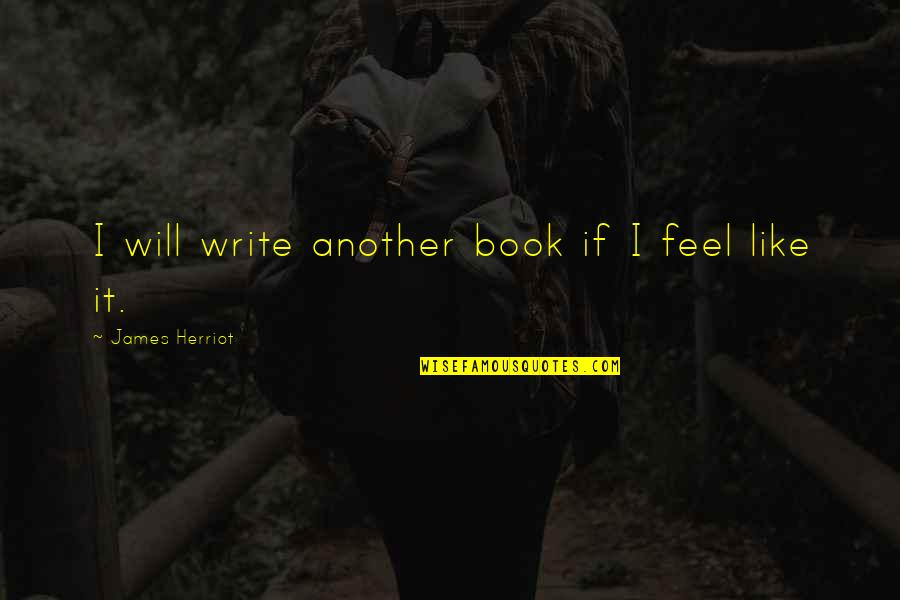 Herriot Quotes By James Herriot: I will write another book if I feel