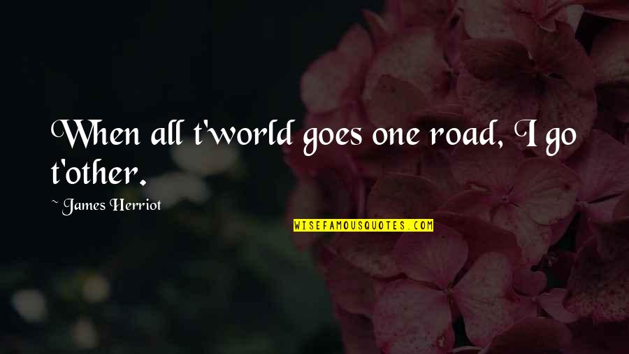 Herriot Quotes By James Herriot: When all t'world goes one road, I go