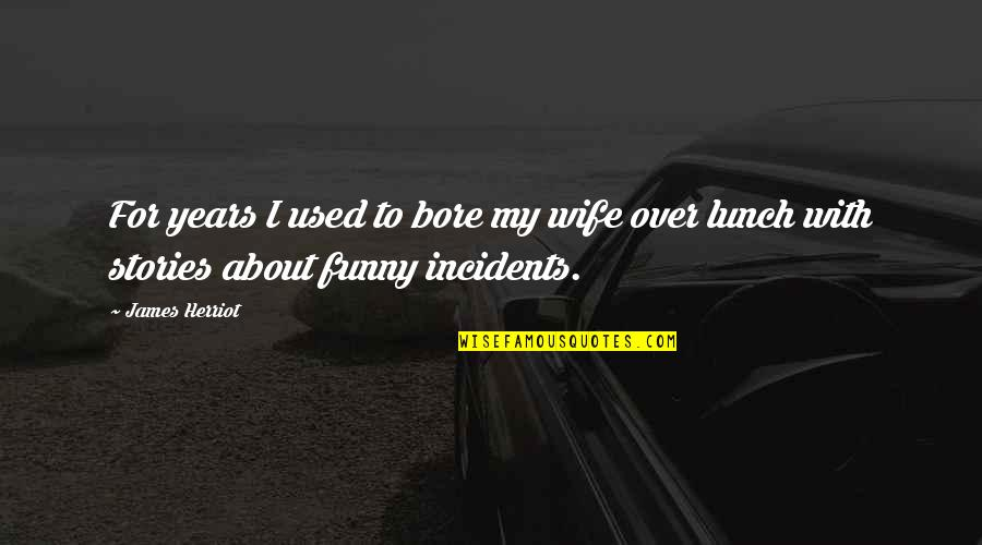 Herriot Quotes By James Herriot: For years I used to bore my wife