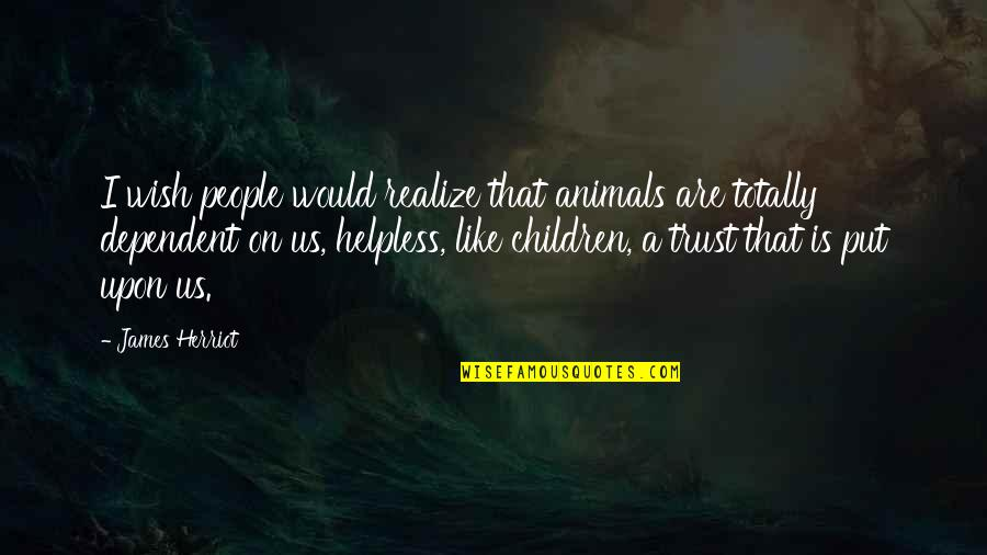 Herriot Quotes By James Herriot: I wish people would realize that animals are