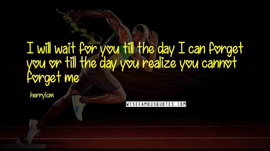 Herryicm quotes: I will wait for you till the day I can forget you or till the day you realize you cannot forget me