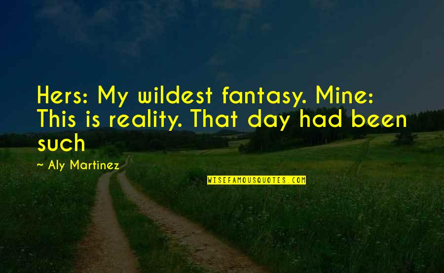 Hers Day Quotes By Aly Martinez: Hers: My wildest fantasy. Mine: This is reality.
