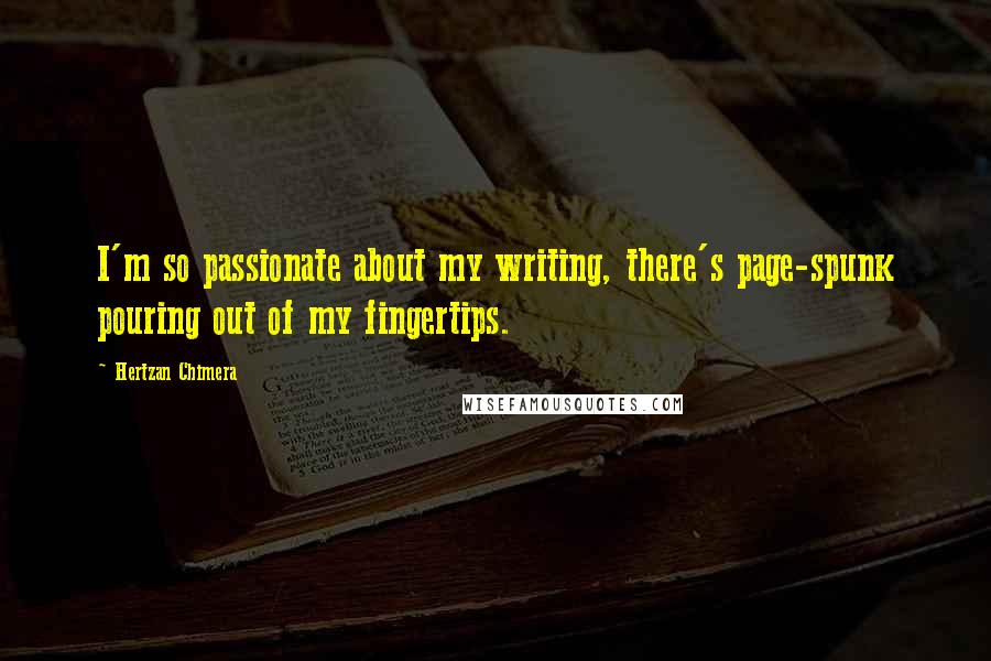 Hertzan Chimera quotes: I'm so passionate about my writing, there's page-spunk pouring out of my fingertips.