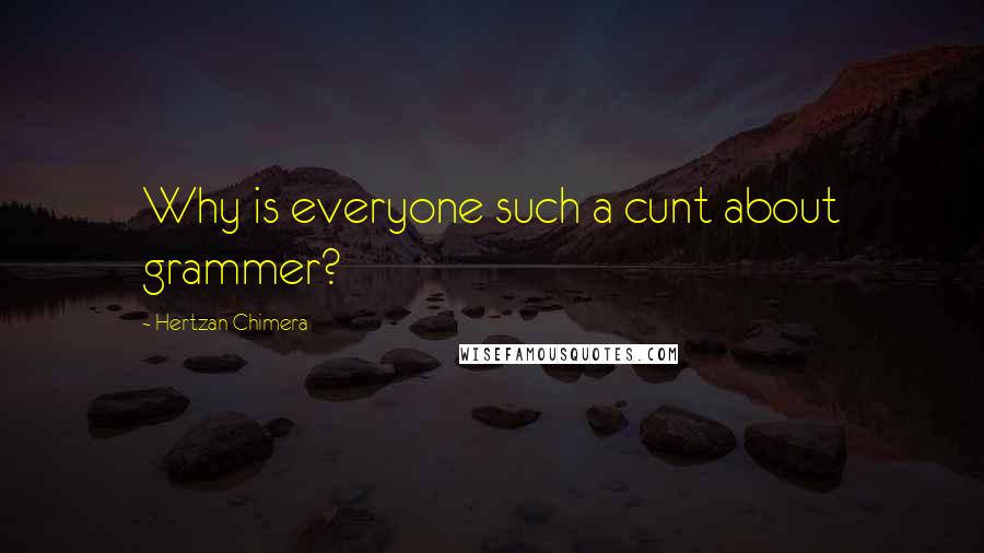 Hertzan Chimera quotes: Why is everyone such a cunt about grammer?