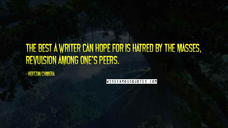 Hertzan Chimera quotes: The best a writer can hope for is hatred by the masses, revulsion among one's peers.
