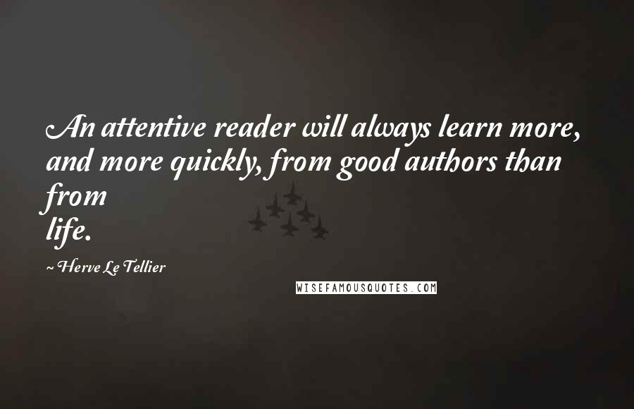 Herve Le Tellier quotes: An attentive reader will always learn more, and more quickly, from good authors than from life.