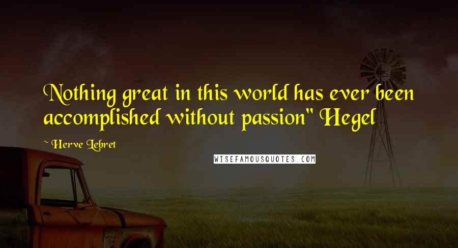"Herve Lebret quotes: Nothing great in this world has ever been accomplished without passion"" Hegel"