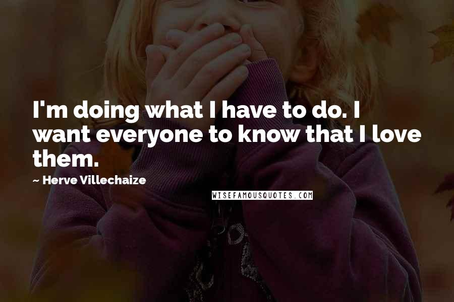 Herve Villechaize quotes: I'm doing what I have to do. I want everyone to know that I love them.