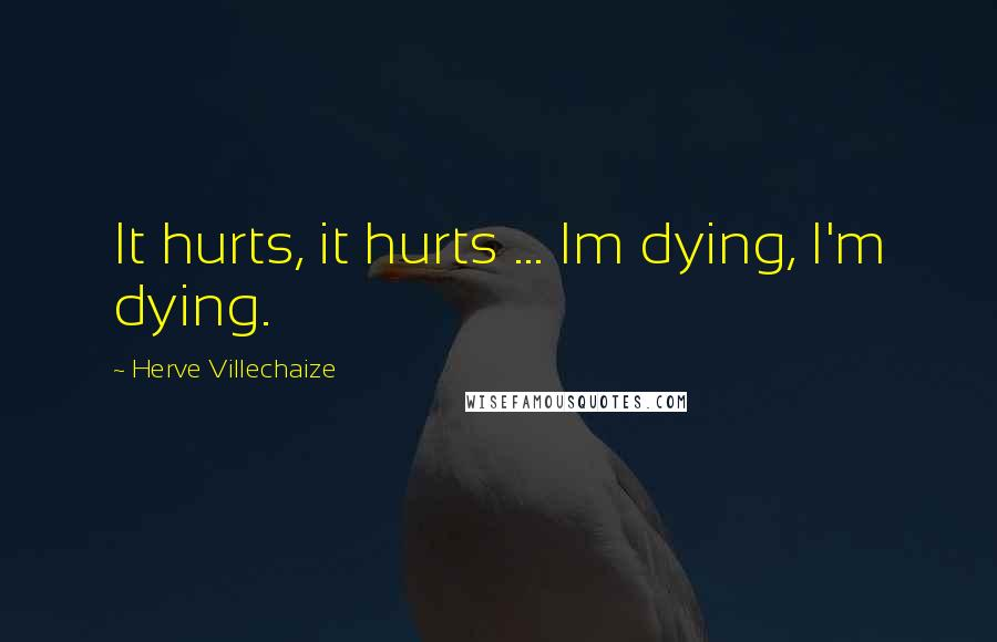 Herve Villechaize quotes: It hurts, it hurts ... Im dying, I'm dying.