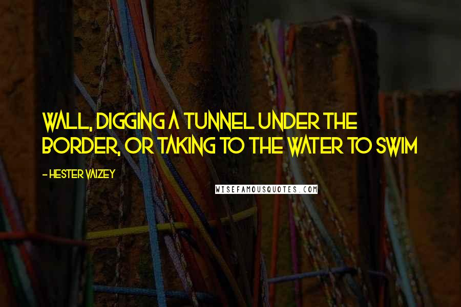 Hester Vaizey quotes: Wall, digging a tunnel under the border, or taking to the water to swim
