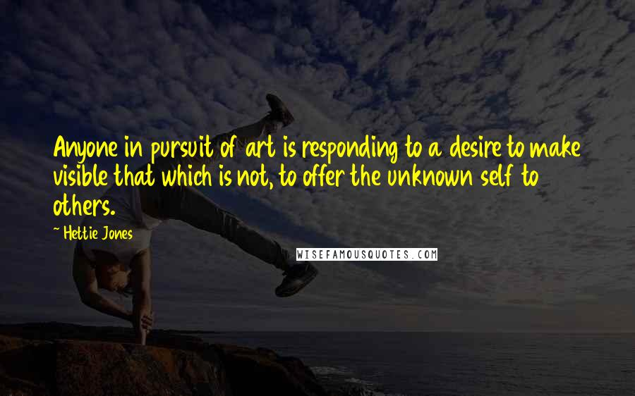 Hettie Jones quotes: Anyone in pursuit of art is responding to a desire to make visible that which is not, to offer the unknown self to others.