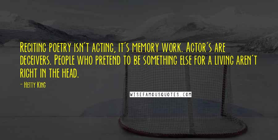 Hetty King quotes: Reciting poetry isn't acting, it's memory work. Actor's are deceivers. People who pretend to be something else for a living aren't right in the head.