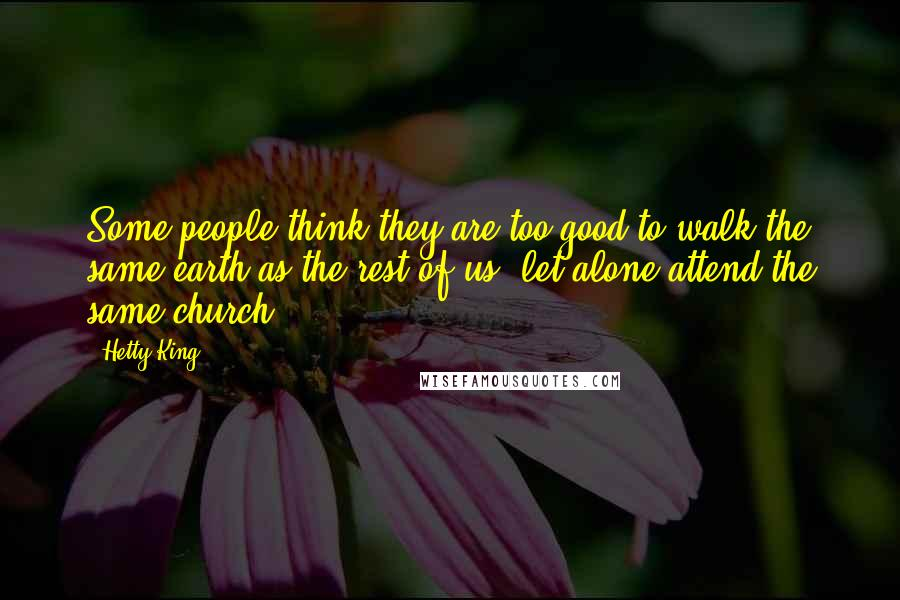 Hetty King quotes: Some people think they are too good to walk the same earth as the rest of us, let alone attend the same church.