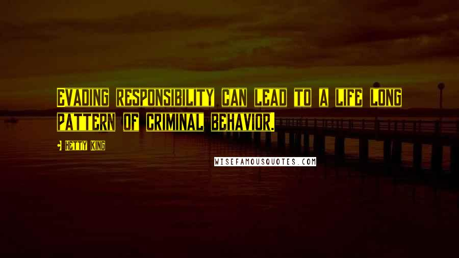 Hetty King quotes: Evading responsibility can lead to a life long pattern of criminal behavior.