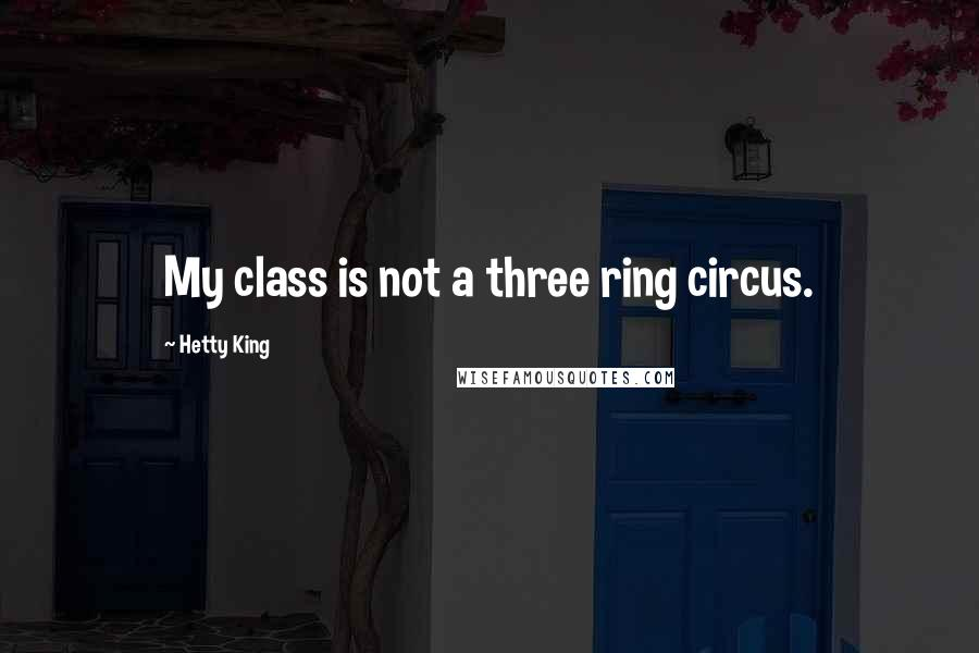 Hetty King quotes: My class is not a three ring circus.