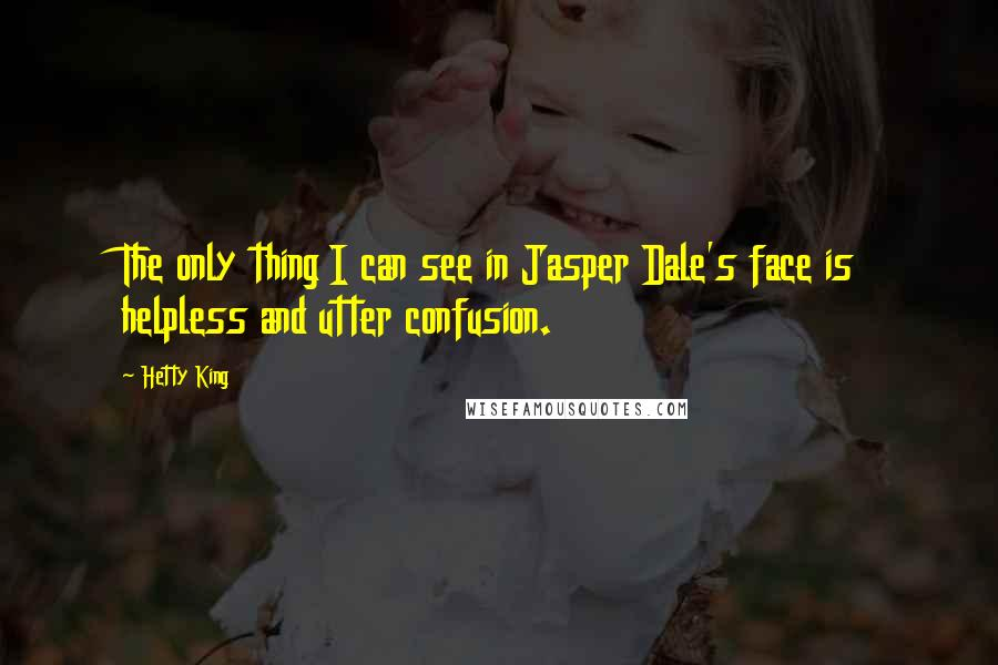 Hetty King quotes: The only thing I can see in Jasper Dale's face is helpless and utter confusion.