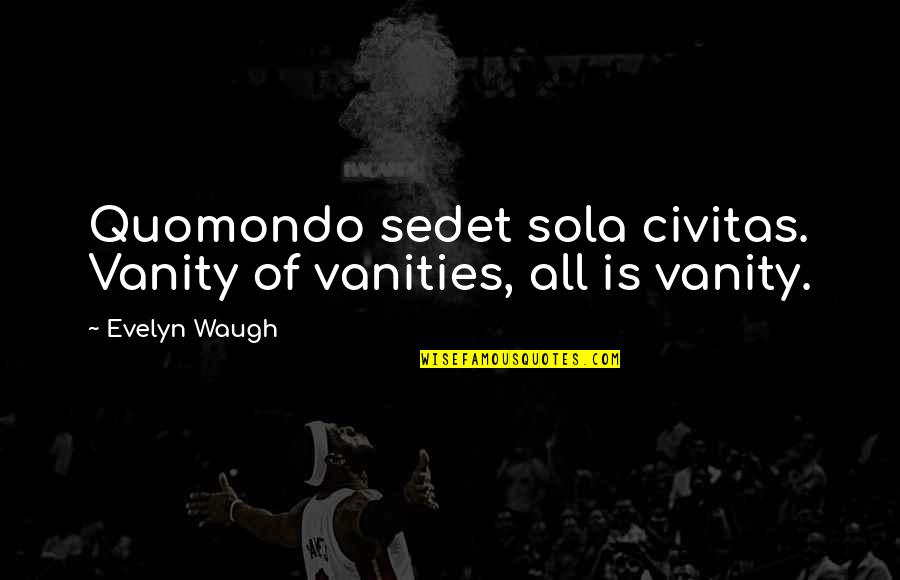 Hevynnis Quotes By Evelyn Waugh: Quomondo sedet sola civitas. Vanity of vanities, all