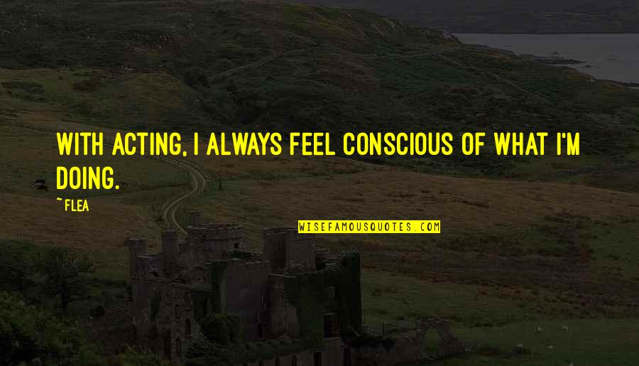 Hevynnis Quotes By Flea: With acting, I always feel conscious of what