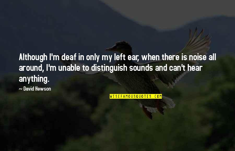 Hewson Quotes By David Hewson: Although I'm deaf in only my left ear,