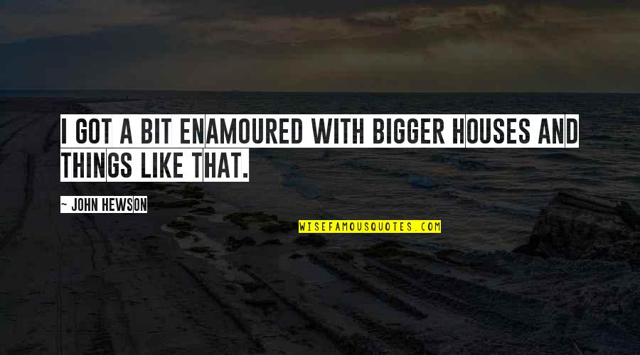 Hewson Quotes By John Hewson: I got a bit enamoured with bigger houses