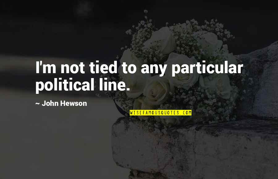 Hewson Quotes By John Hewson: I'm not tied to any particular political line.
