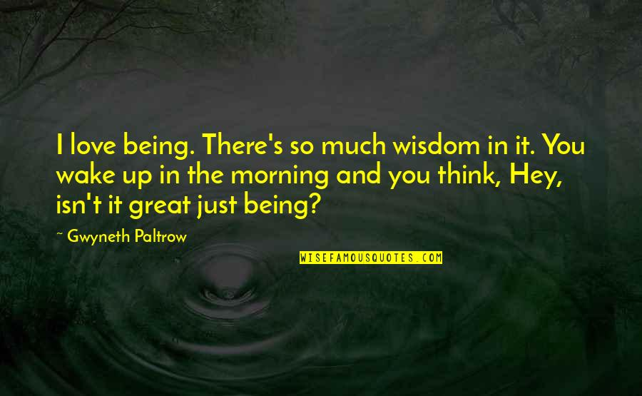 Hey My Love Quotes By Gwyneth Paltrow: I love being. There's so much wisdom in