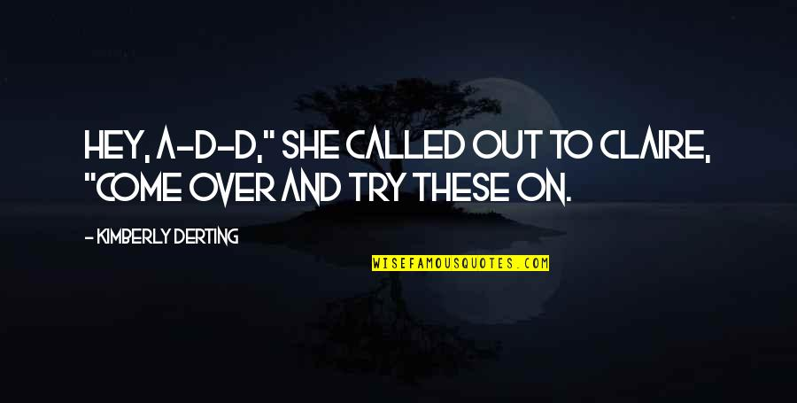 "Hey My Love Quotes By Kimberly Derting: Hey, A-D-D,"" she called out to Claire, ""come"
