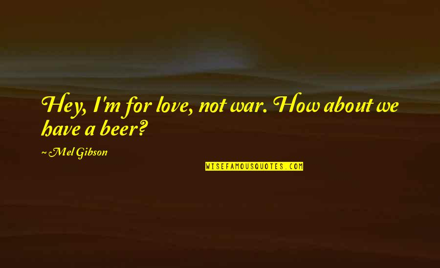 Hey My Love Quotes By Mel Gibson: Hey, I'm for love, not war. How about