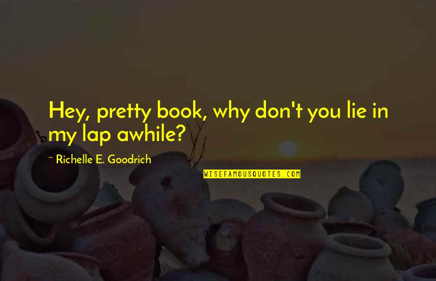 Hey My Love Quotes By Richelle E. Goodrich: Hey, pretty book, why don't you lie in