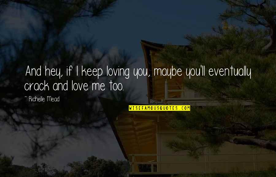 Hey My Love Quotes By Richelle Mead: And hey, if I keep loving you, maybe