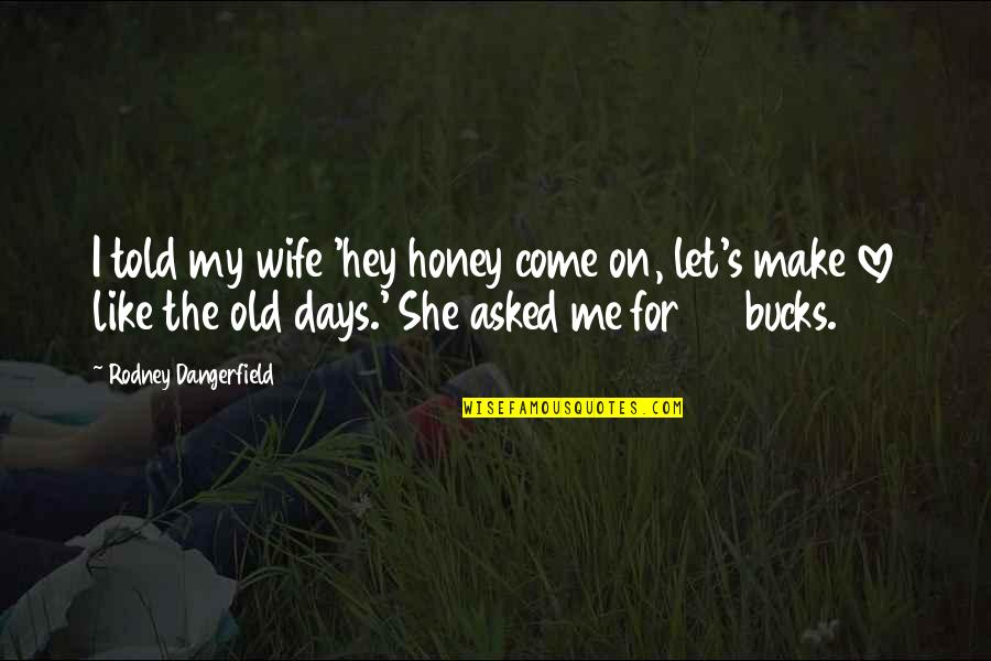 Hey My Love Quotes By Rodney Dangerfield: I told my wife 'hey honey come on,