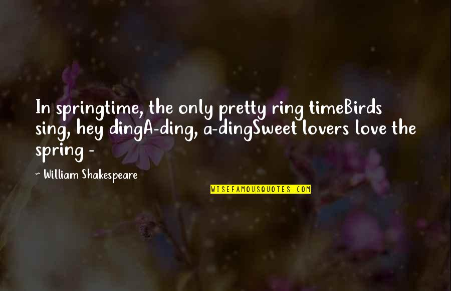 Hey My Love Quotes By William Shakespeare: In springtime, the only pretty ring timeBirds sing,