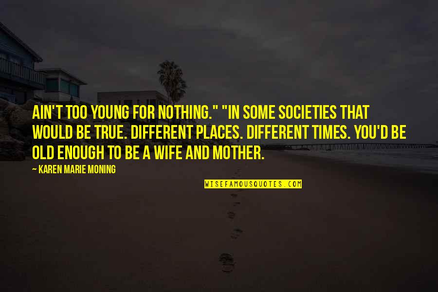 """Hey Norm Quotes By Karen Marie Moning: Ain't too young for nothing."""" """"In some societies"""