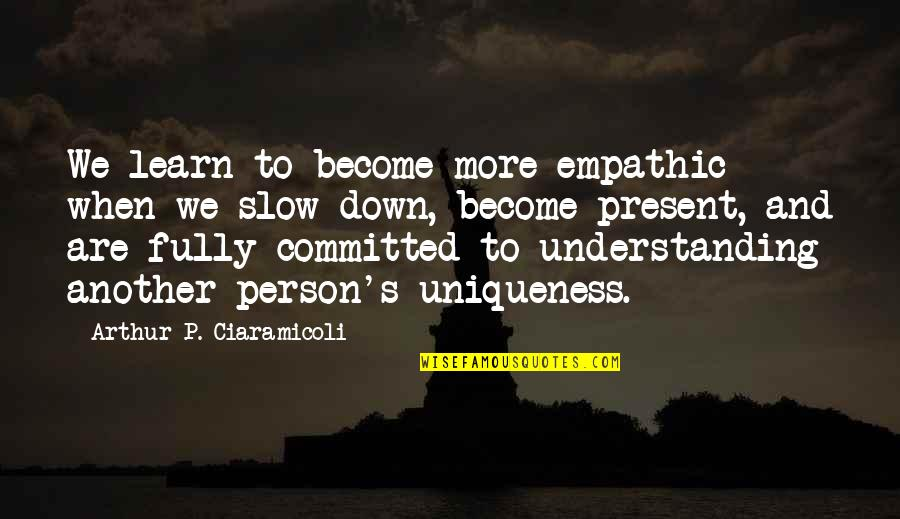 Hey Paula Quotes By Arthur P. Ciaramicoli: We learn to become more empathic when we