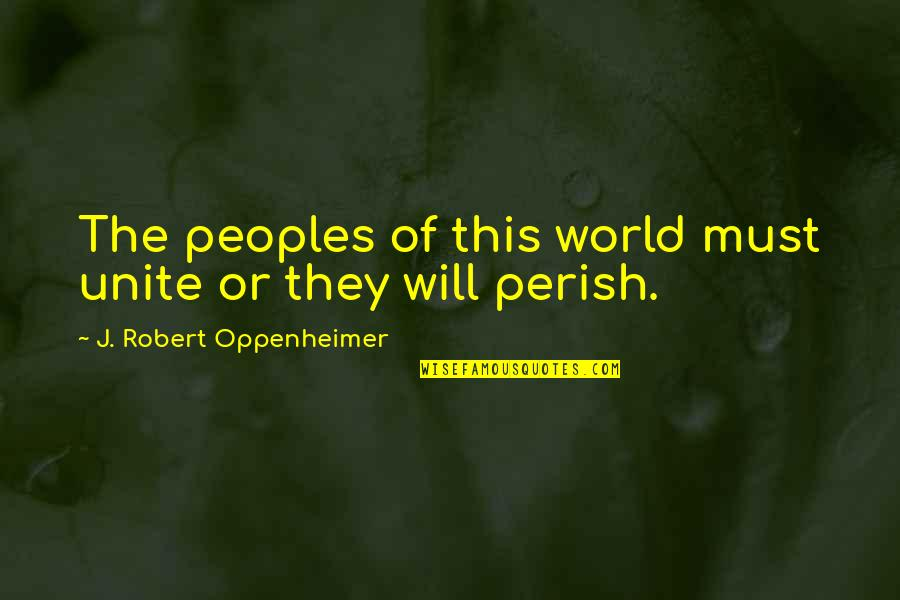 Hey Paula Quotes By J. Robert Oppenheimer: The peoples of this world must unite or