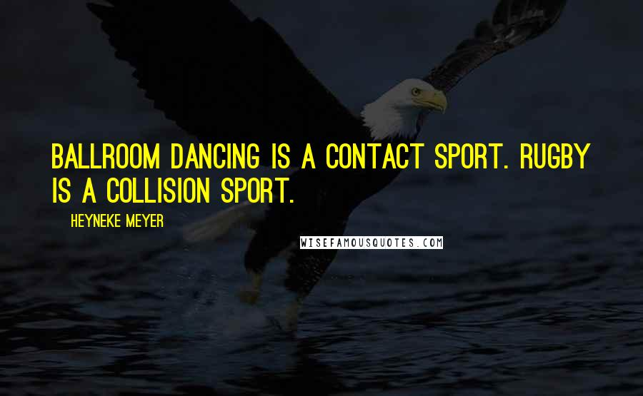 Heyneke Meyer quotes: Ballroom dancing is a contact sport. Rugby is a collision sport.