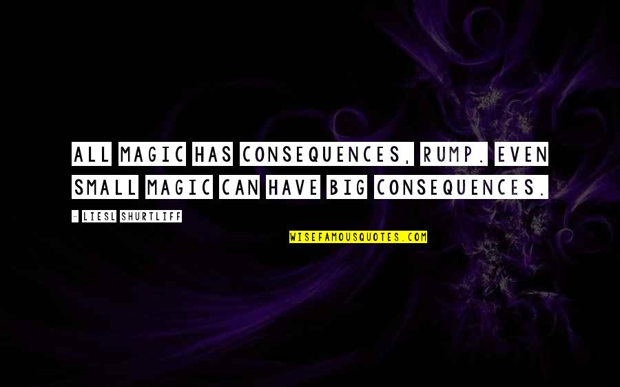 Hh Pope Shenouda Quotes By Liesl Shurtliff: All magic has consequences, Rump. Even small magic