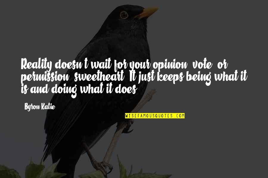 Hi My Sweetheart Quotes By Byron Katie: Reality doesn't wait for your opinion, vote, or