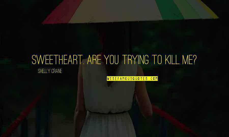 Hi My Sweetheart Quotes By Shelly Crane: Sweetheart. Are you trying to kill me?