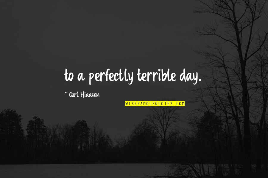 Hiaasen Quotes By Carl Hiaasen: to a perfectly terrible day.